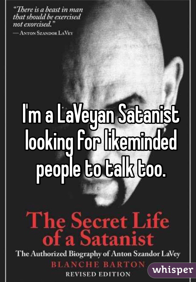 I'm a LaVeyan Satanist looking for likeminded people to talk too.