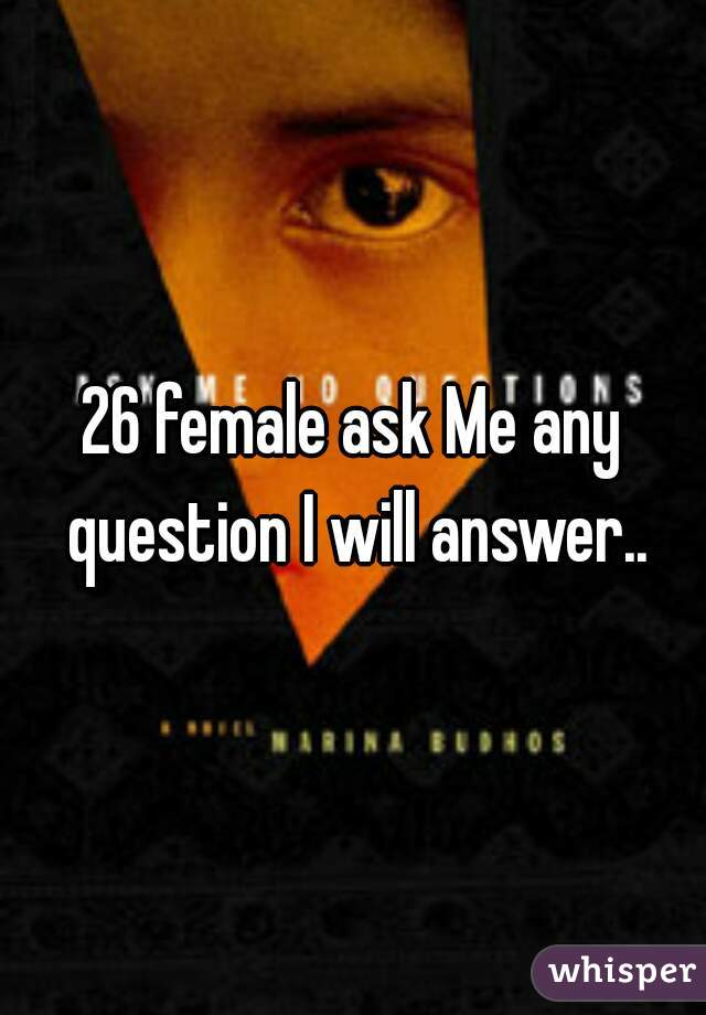 26 female ask Me any question I will answer..