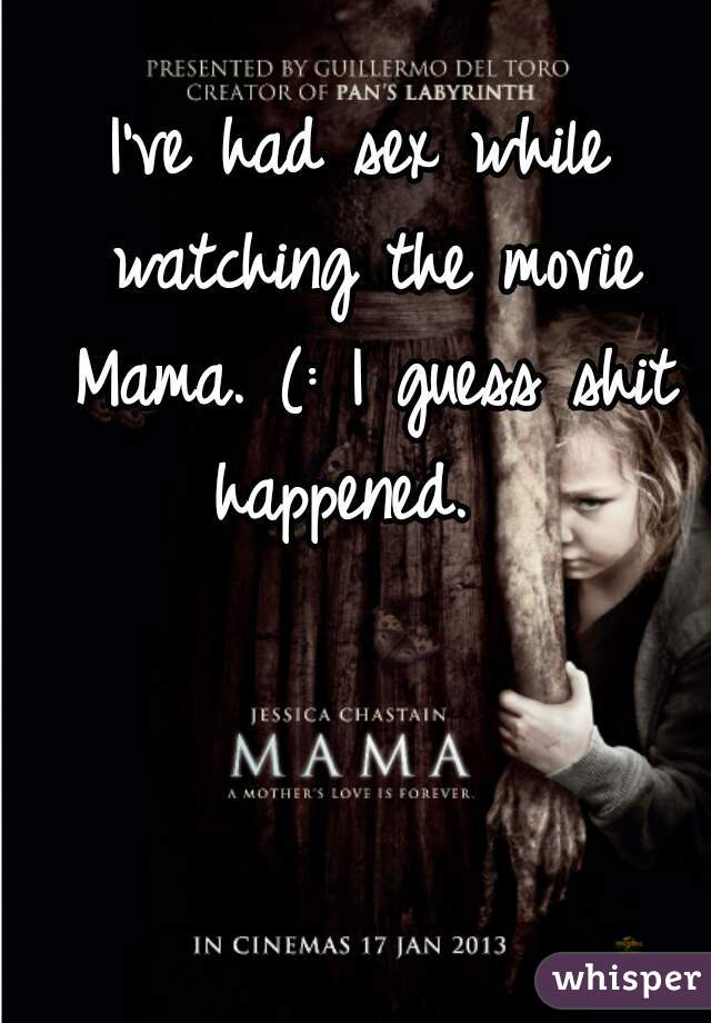 I've had sex while watching the movie Mama. (: I guess shit happened.