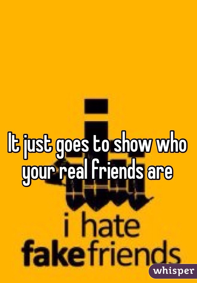 It just goes to show who your real friends are