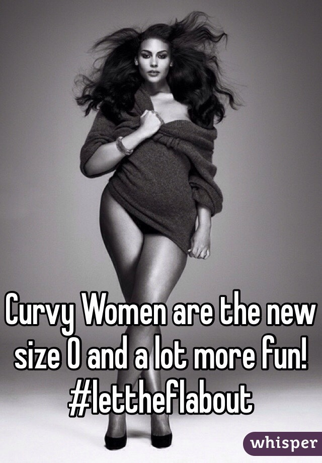 Curvy Women are the new size 0 and a lot more fun! #lettheflabout