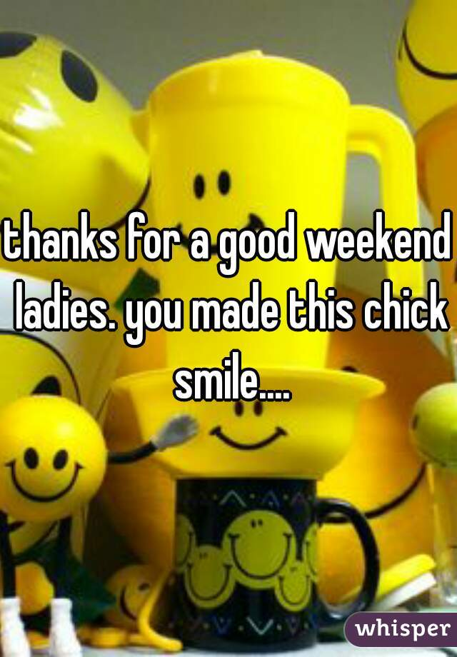 thanks for a good weekend ladies. you made this chick smile....
