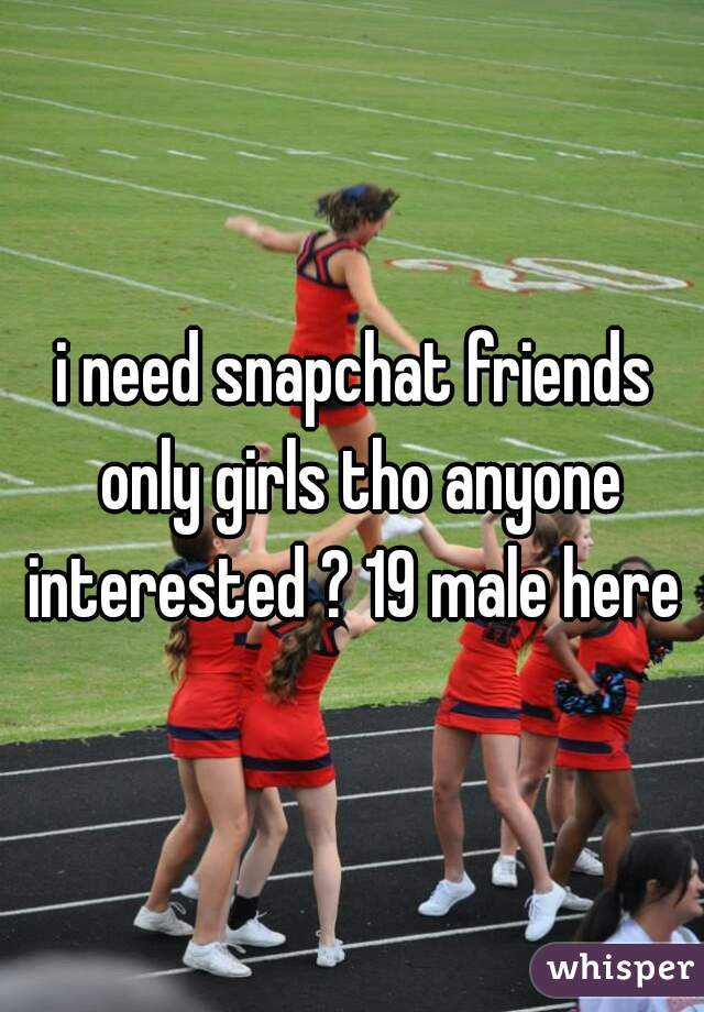 i need snapchat friends only girls tho anyone interested ? 19 male here