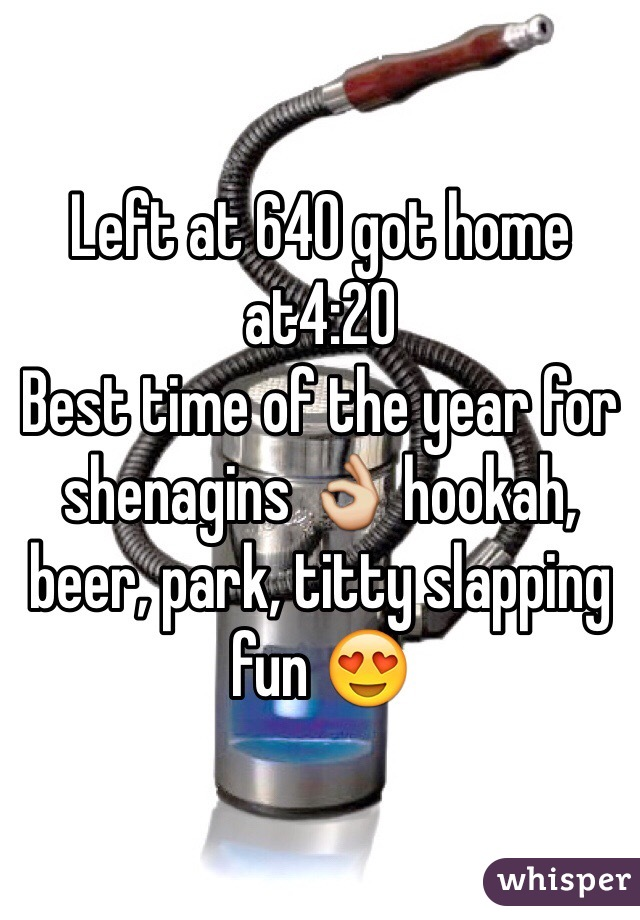 Left at 640 got home at4:20 Best time of the year for shenagins 👌 hookah, beer, park, titty slapping fun 😍