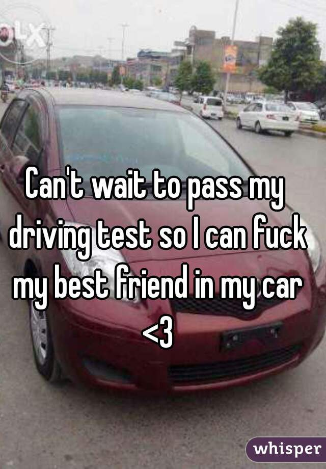 Can't wait to pass my driving test so I can fuck my best friend in my car <3
