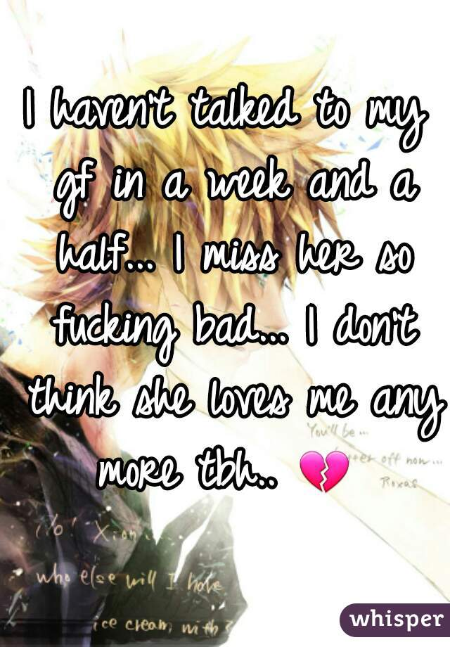 I haven't talked to my gf in a week and a half... I miss her so fucking bad... I don't think she loves me any more tbh.. 💔