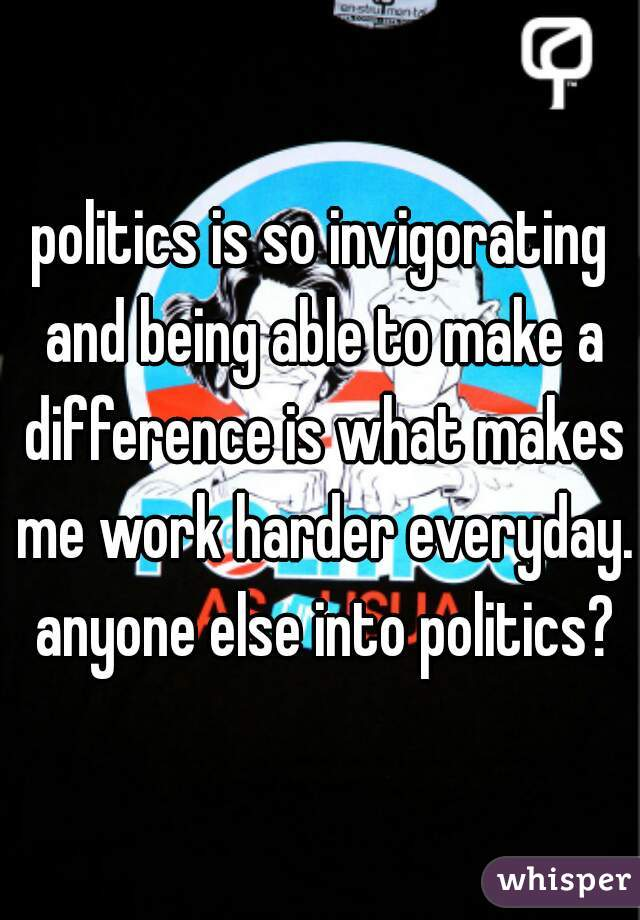 politics is so invigorating and being able to make a difference is what makes me work harder everyday. anyone else into politics?