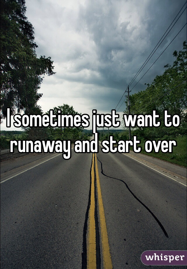 I sometimes just want to runaway and start over