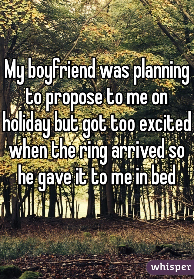 My boyfriend was planning to propose to me on holiday but got too excited when the ring arrived so he gave it to me in bed