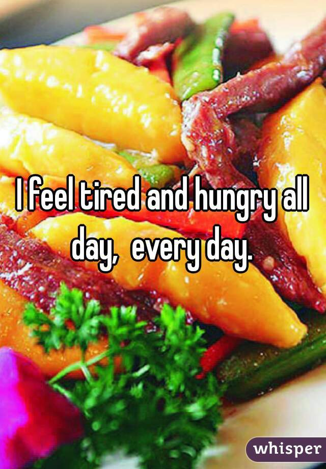 I feel tired and hungry all day,  every day.
