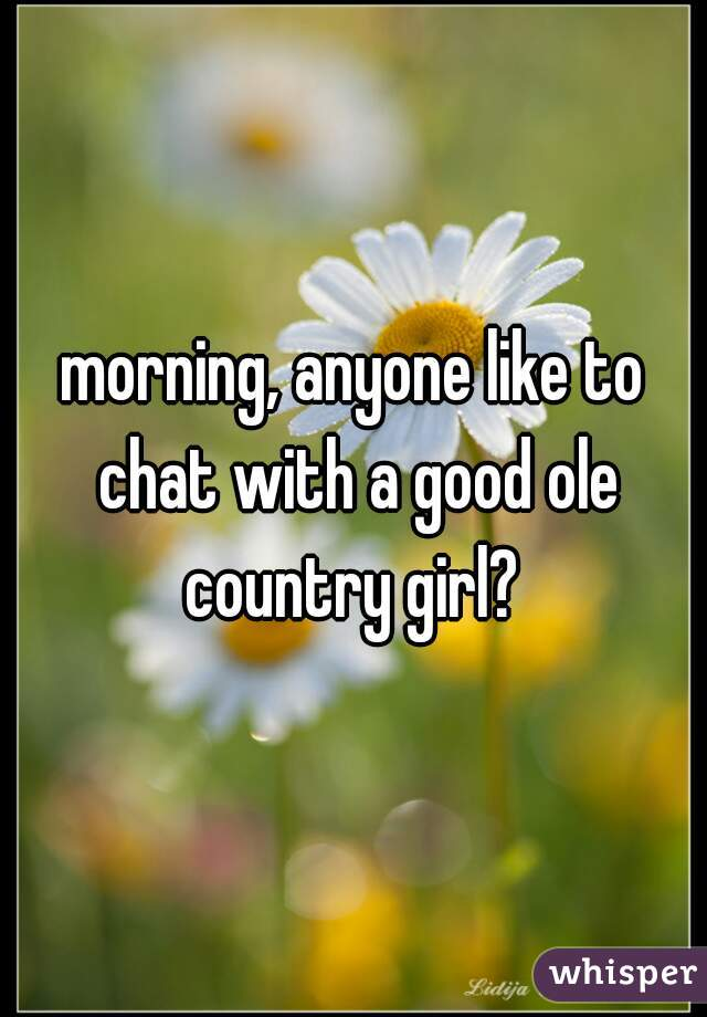 morning, anyone like to chat with a good ole country girl?