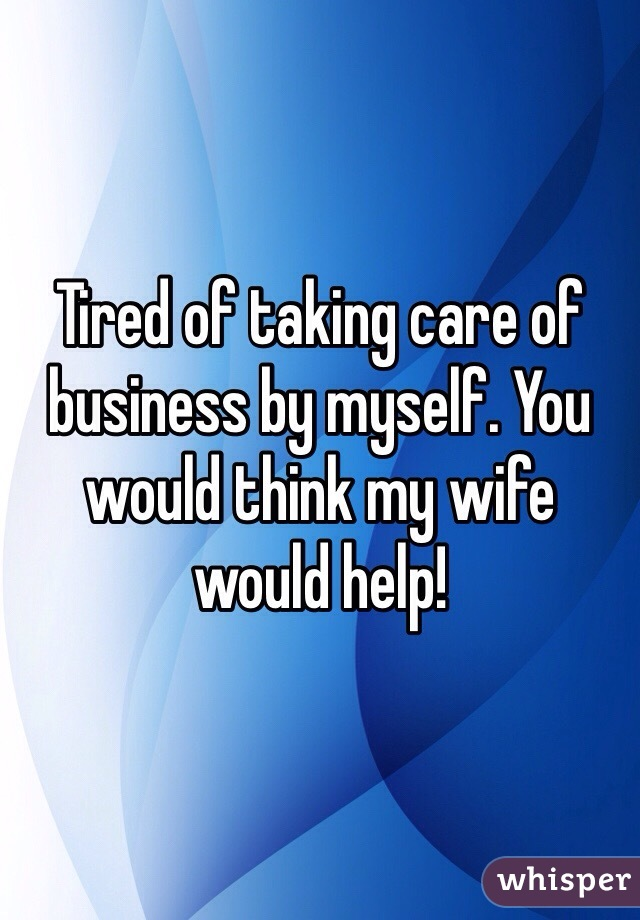 Tired of taking care of business by myself. You would think my wife would help!