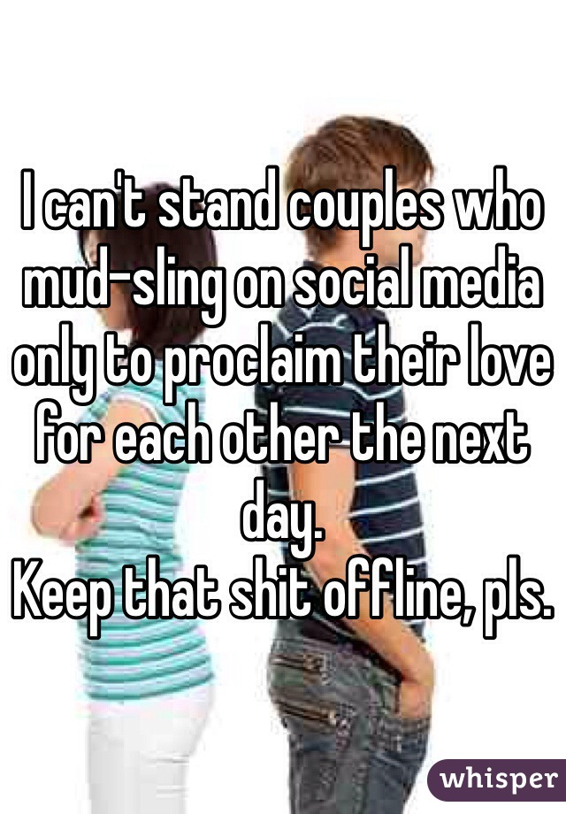 I can't stand couples who mud-sling on social media only to proclaim their love for each other the next day. Keep that shit offline, pls.