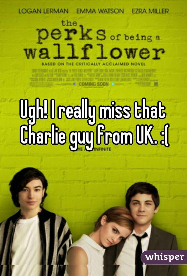 Ugh! I really miss that Charlie guy from UK. :(