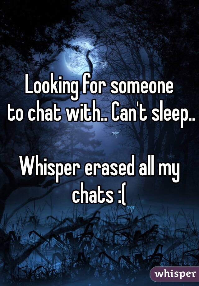 Looking for someone   to chat with.. Can't sleep..   Whisper erased all my chats :(