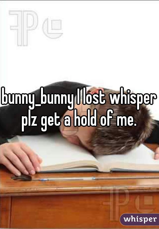 bunny_bunny I lost whisper plz get a hold of me.