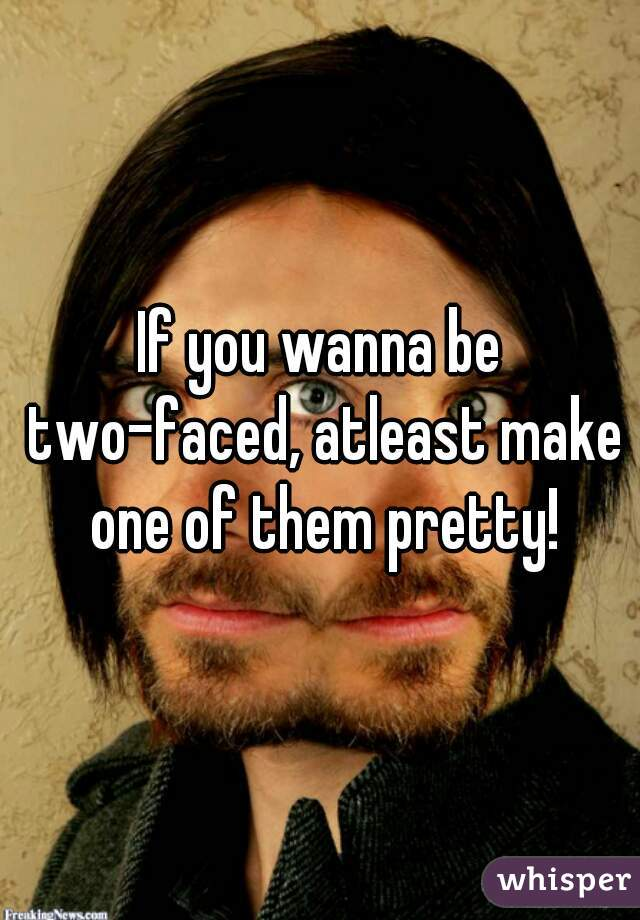 If you wanna be two-faced, atleast make one of them pretty!