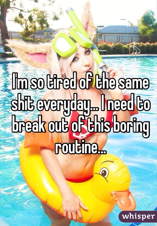 I'm so tired of the same shit everyday... I need to break out of this boring routine...