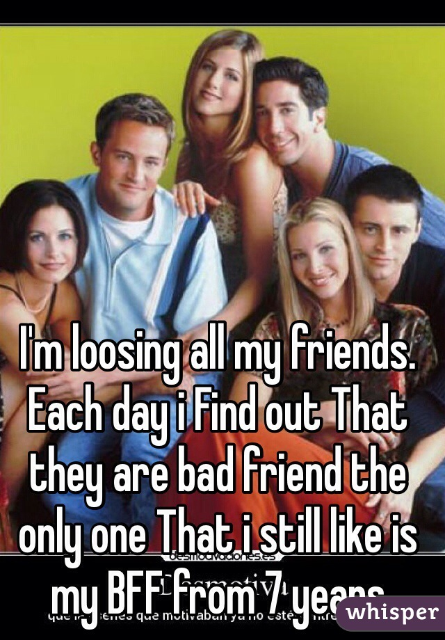 I'm loosing all my friends. Each day i Find out That they are bad friend the only one That i still like is my BFF from 7 years