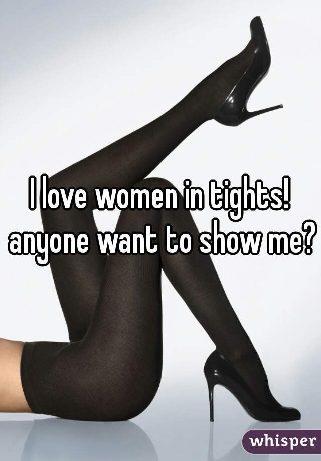 I love women in tights! anyone want to show me?