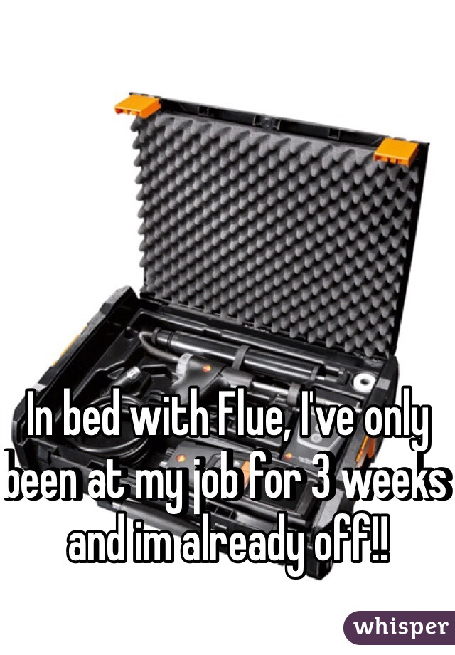 In bed with Flue, I've only been at my job for 3 weeks and im already off!!