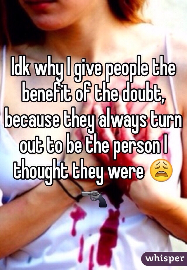 Idk why I give people the benefit of the doubt, because they always turn out to be the person I thought they were 😩🔫