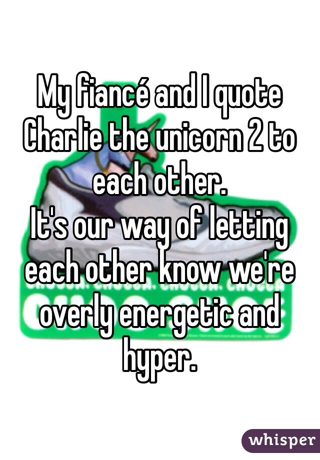 My fiancé and I quote Charlie the unicorn 2 to each other.  It's our way of letting each other know we're overly energetic and hyper.