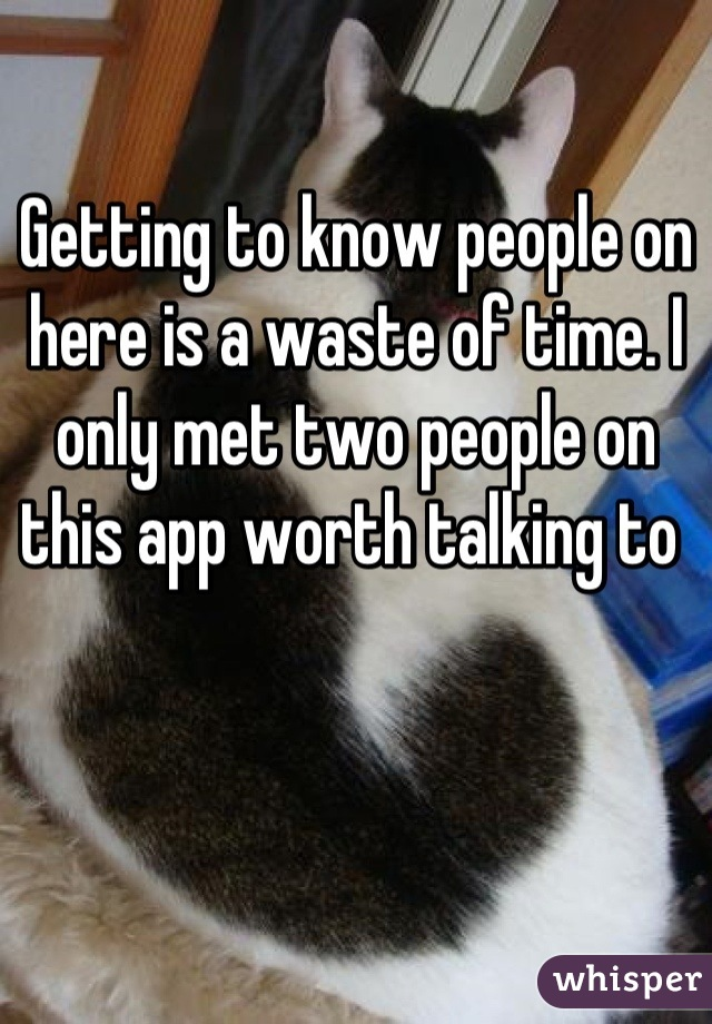 Getting to know people on here is a waste of time. I only met two people on this app worth talking to