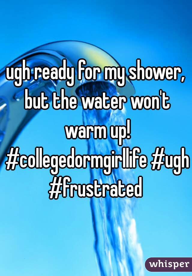 ugh ready for my shower, but the water won't warm up! #collegedormgirllife #ugh #frustrated