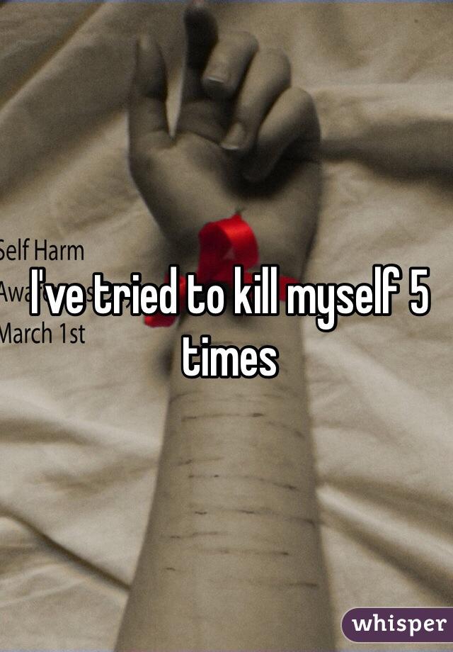 I've tried to kill myself 5 times