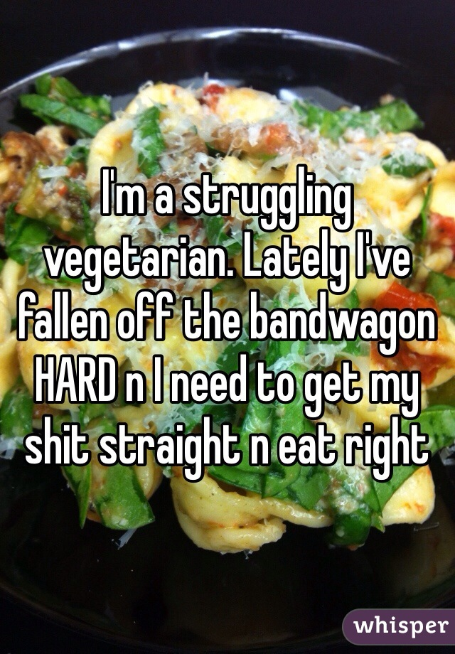 I'm a struggling vegetarian. Lately I've fallen off the bandwagon HARD n I need to get my shit straight n eat right