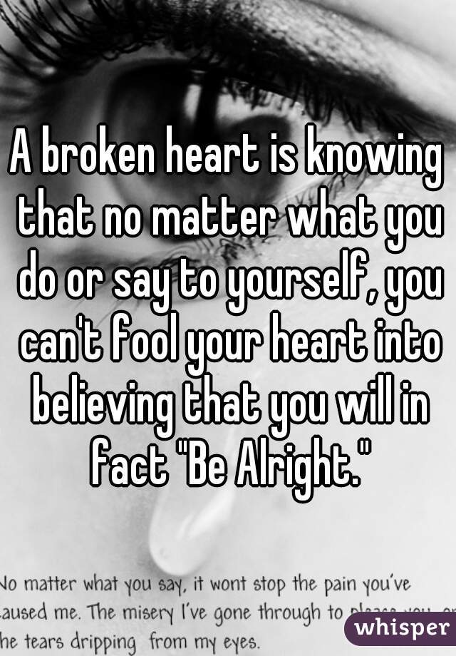 "A broken heart is knowing that no matter what you do or say to yourself, you can't fool your heart into believing that you will in fact ""Be Alright."""