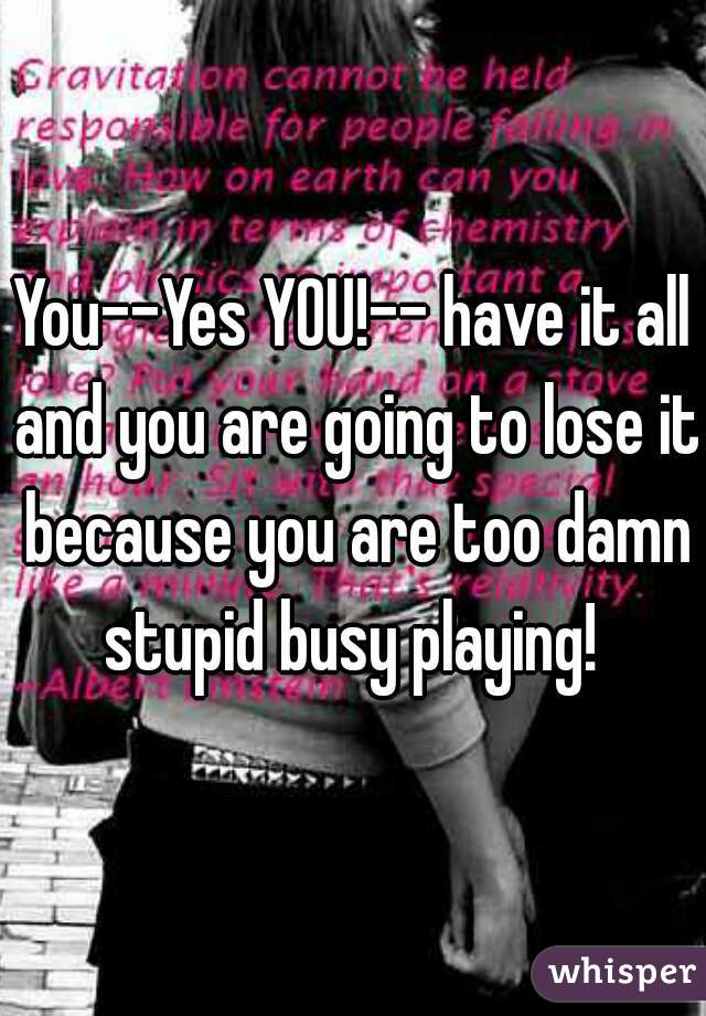 You--Yes YOU!-- have it all and you are going to lose it because you are too damn stupid busy playing!