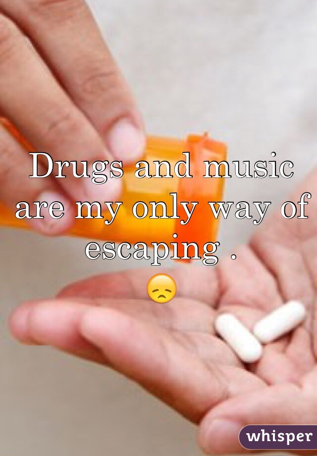 Drugs and music are my only way of escaping . 😞