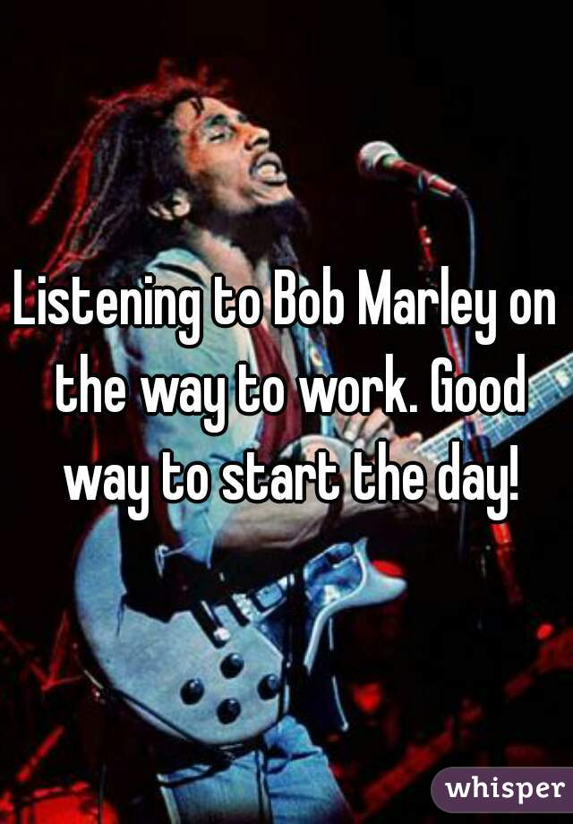 Listening to Bob Marley on the way to work. Good way to start the day!