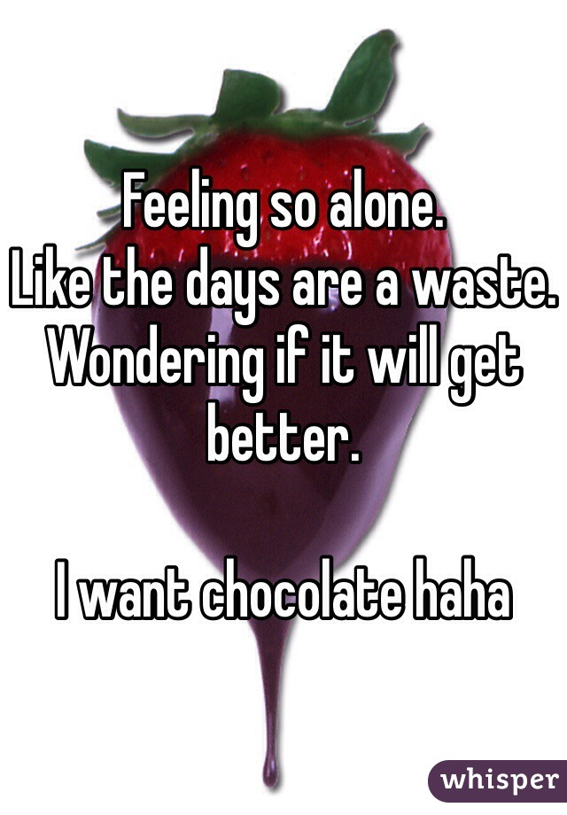 Feeling so alone.  Like the days are a waste. Wondering if it will get better.  I want chocolate haha