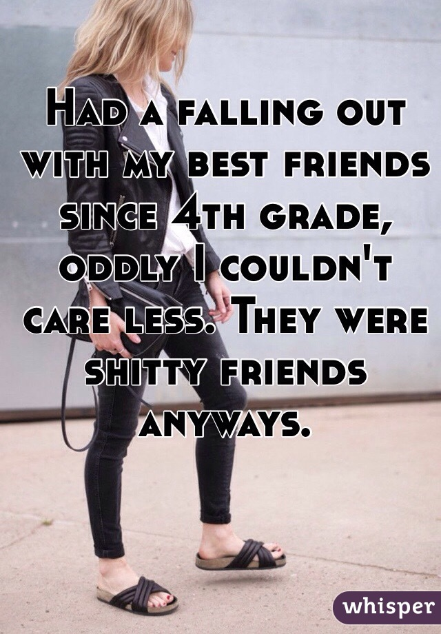 Had a falling out with my best friends since 4th grade, oddly I couldn't care less. They were shitty friends anyways.