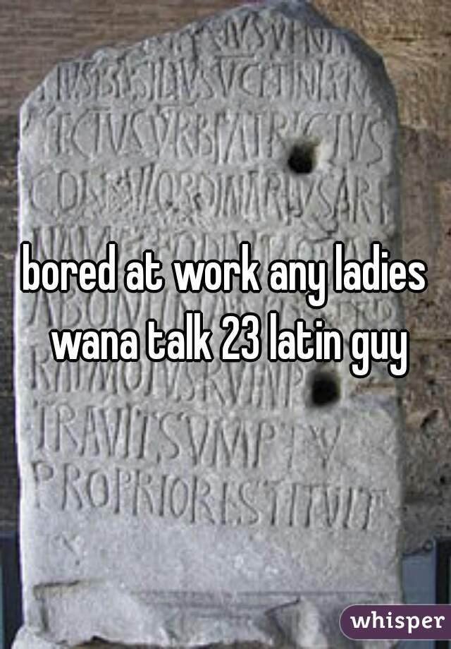 bored at work any ladies wana talk 23 latin guy