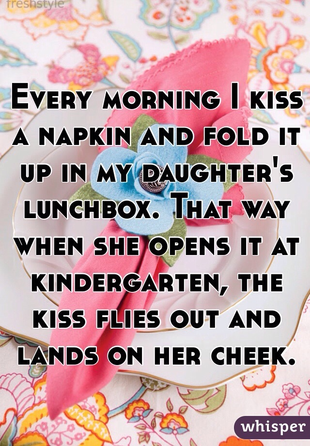 Every morning I kiss a napkin and fold it up in my daughter's  lunchbox. That way when she opens it at kindergarten, the kiss flies out and lands on her cheek.