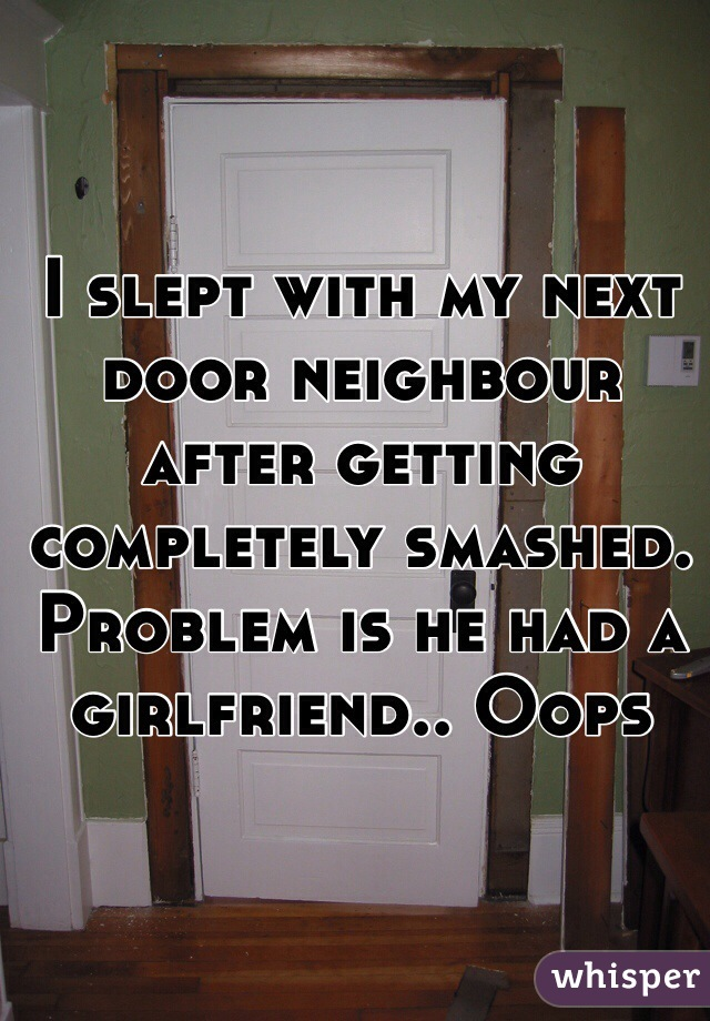 I slept with my next door neighbour after getting completely smashed. Problem is he had a girlfriend.. Oops