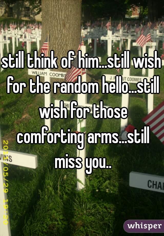 still think of him...still wish for the random hello...still wish for those comforting arms...still miss you..