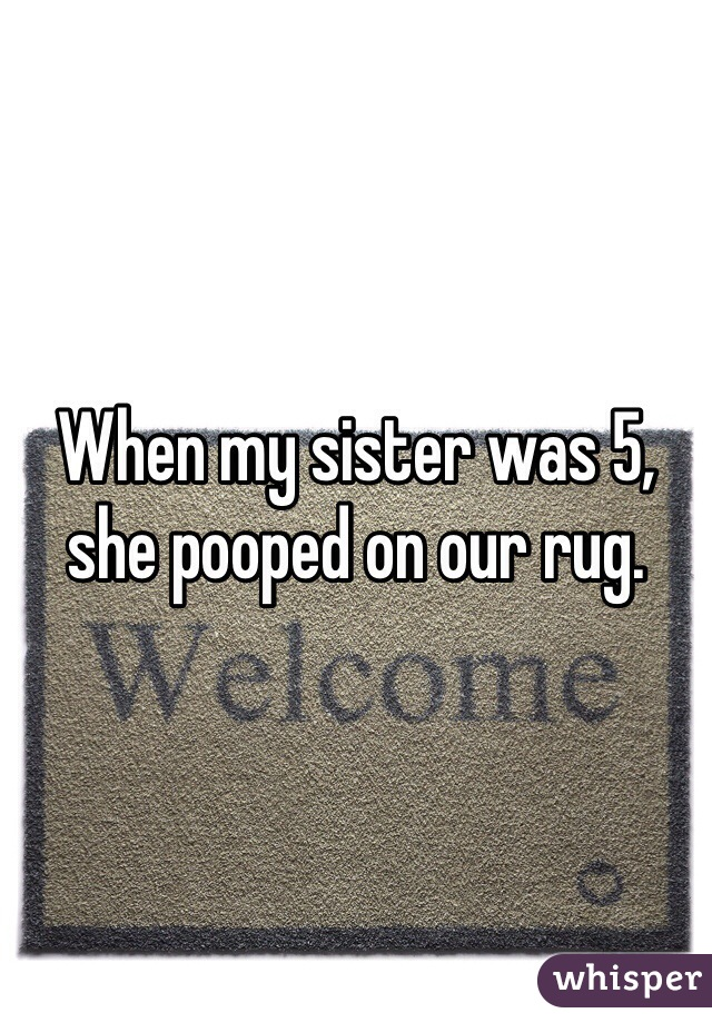 When my sister was 5, she pooped on our rug.