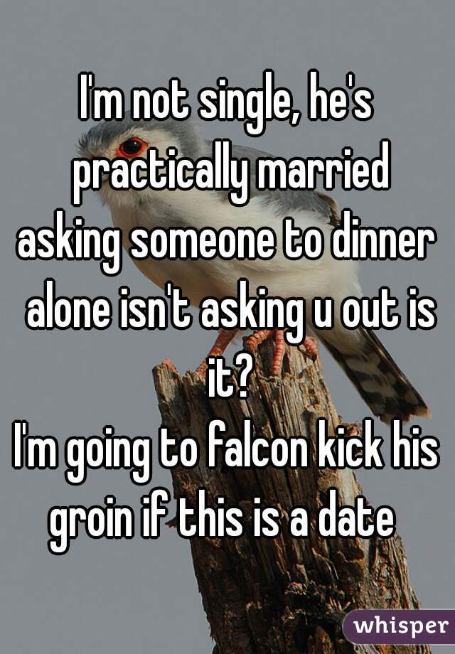 I'm not single, he's practically married asking someone to dinner alone isn't asking u out is it? I'm going to falcon kick his groin if this is a date