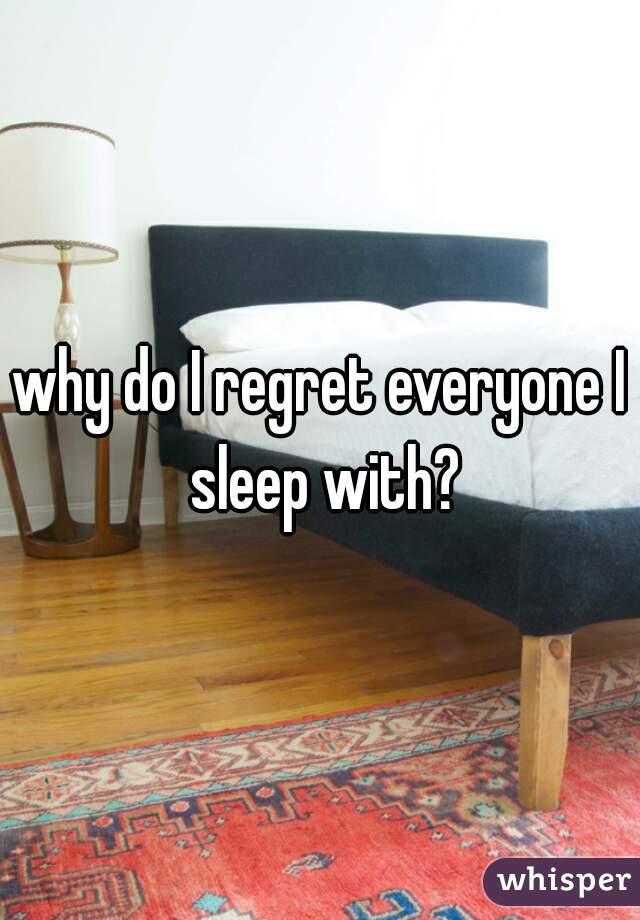 why do I regret everyone I sleep with?