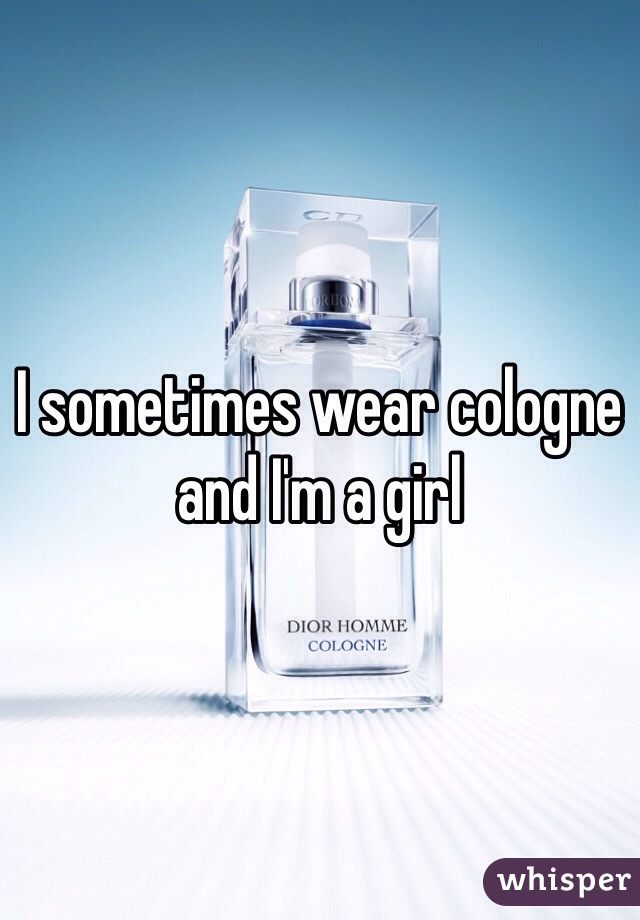 I sometimes wear cologne and I'm a girl