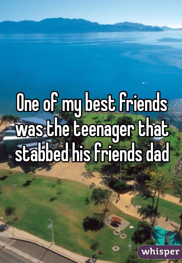 One of my best friends was the teenager that stabbed his friends dad