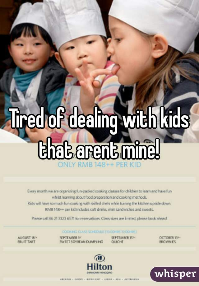 Tired of dealing with kids that arent mine!