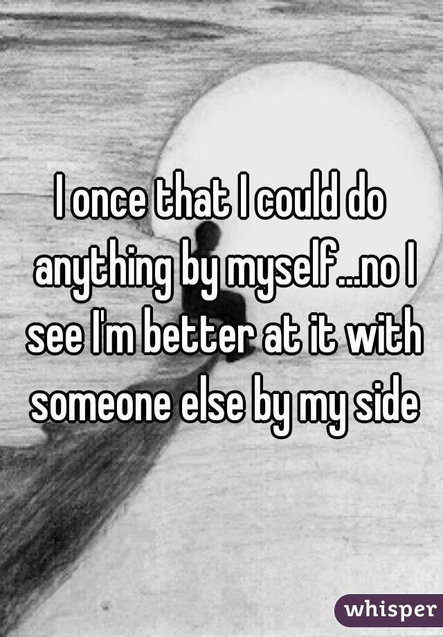 I once that I could do anything by myself...no I see I'm better at it with someone else by my side