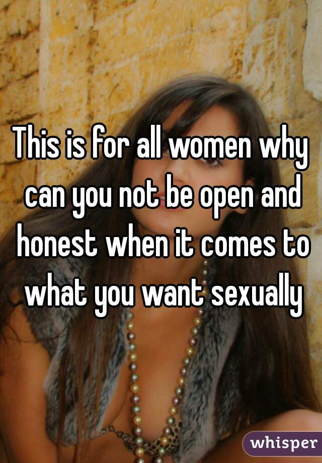 This is for all women why can you not be open and honest when it comes to what you want sexually