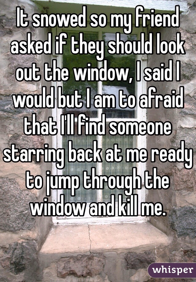 It snowed so my friend asked if they should look out the window, I said I would but I am to afraid that I'll find someone starring back at me ready to jump through the window and kill me.